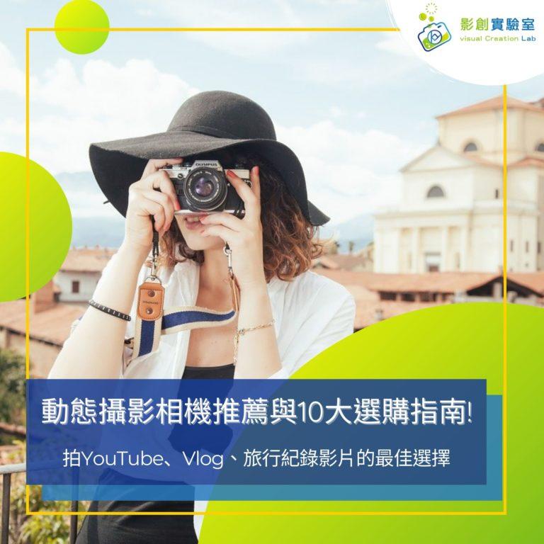 動態攝影相機推薦與10大選購指南 拍YouTube、Vlog、旅行紀錄影片都適合